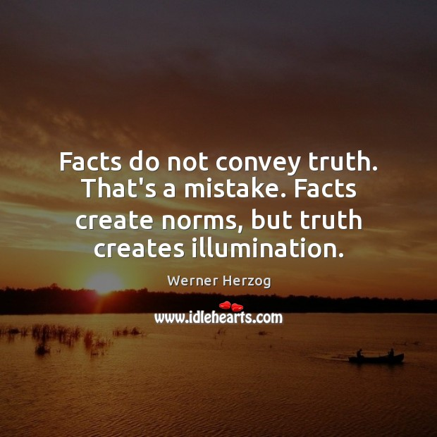 Facts do not convey truth. That's a mistake. Facts create norms, but Image