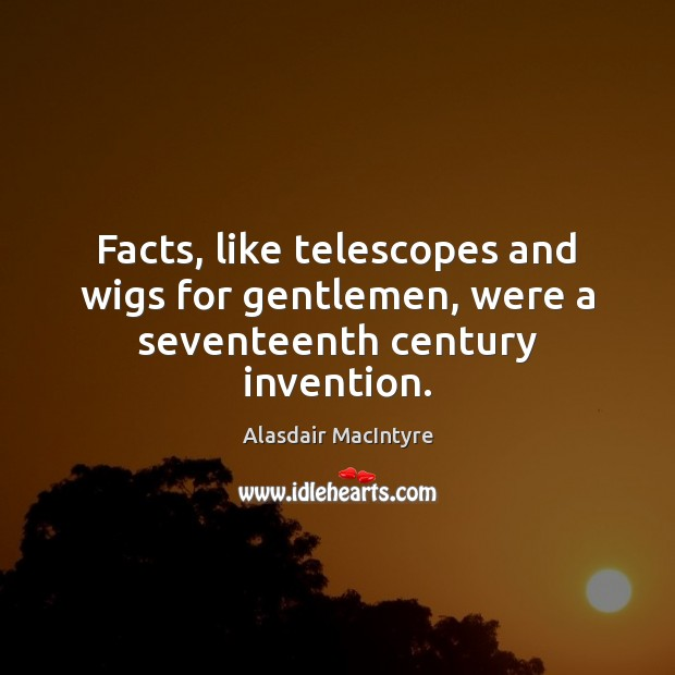 Image, Facts, like telescopes and wigs for gentlemen, were a seventeenth century invention.