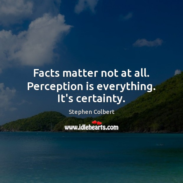 Facts matter not at all. Perception is everything. It's certainty. Perception Quotes Image