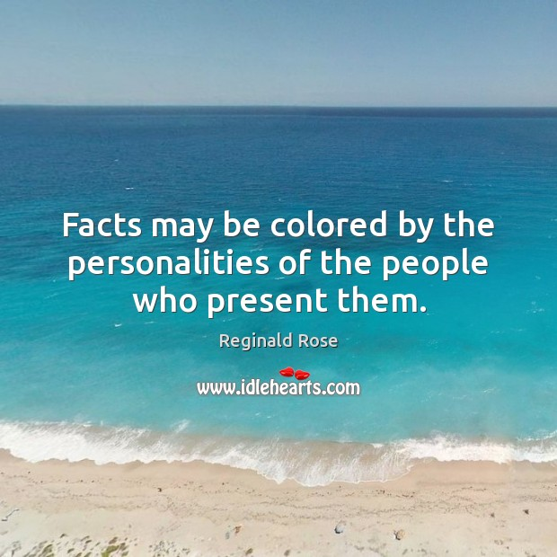 Facts may be colored by the personalities of the people who present them. Image