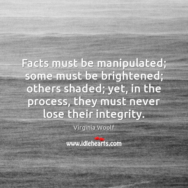 Facts must be manipulated; some must be brightened; others shaded; yet, in Virginia Woolf Picture Quote