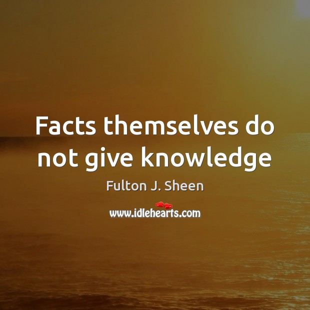 Facts themselves do not give knowledge Fulton J. Sheen Picture Quote