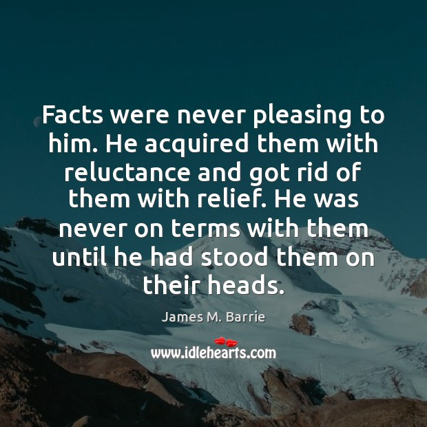 Facts were never pleasing to him. He acquired them with reluctance and Image