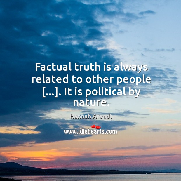 Factual truth is always related to other people […]. It is political by nature. Image