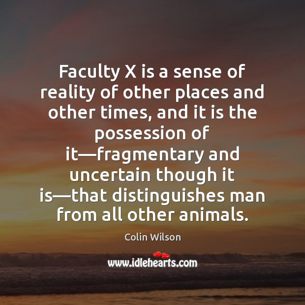 Faculty X is a sense of reality of other places and other Colin Wilson Picture Quote