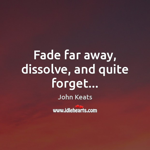 Fade far away, dissolve, and quite forget… John Keats Picture Quote