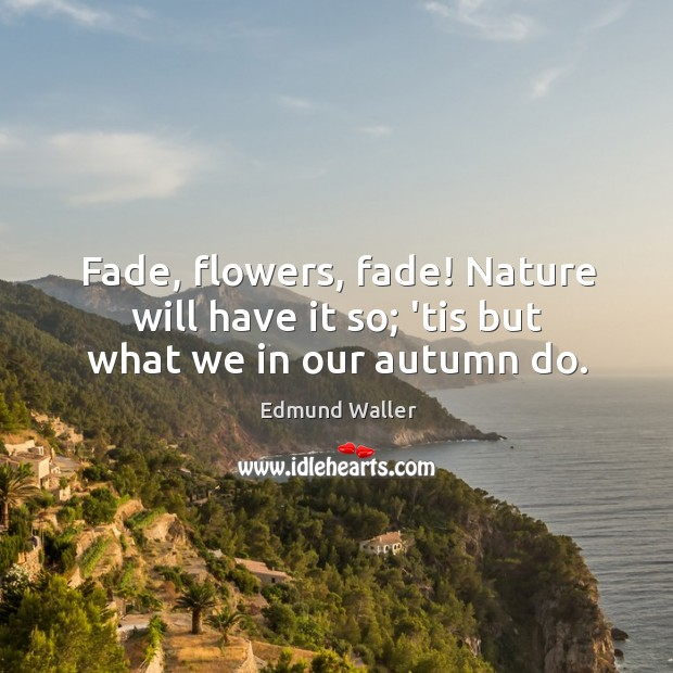 Image, Fade, flowers, fade! Nature will have it so; 'tis but what we in our autumn do.
