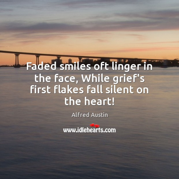 Image, Faded smiles oft linger in the face, While grief's first flakes fall silent on the heart!