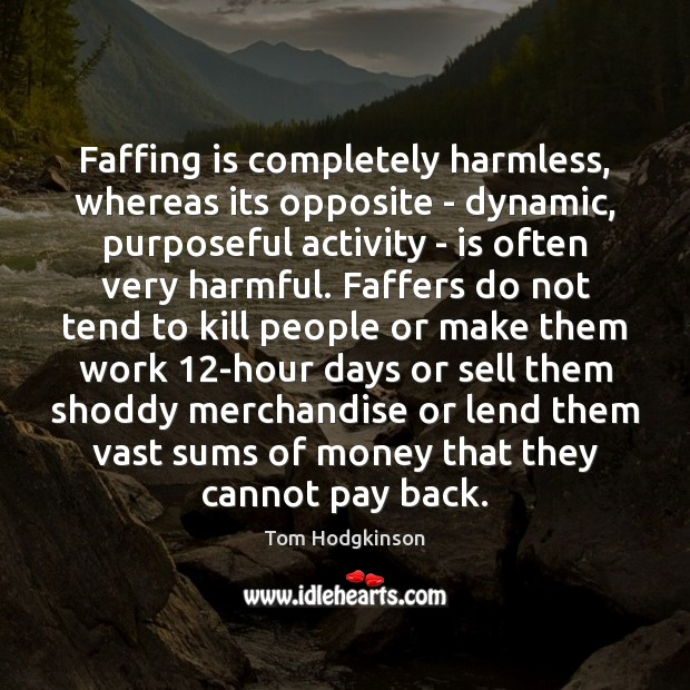 Faffing is completely harmless, whereas its opposite – dynamic, purposeful activity – Tom Hodgkinson Picture Quote