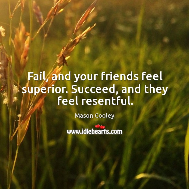 Fail, and your friends feel superior. Succeed, and they feel resentful. Image
