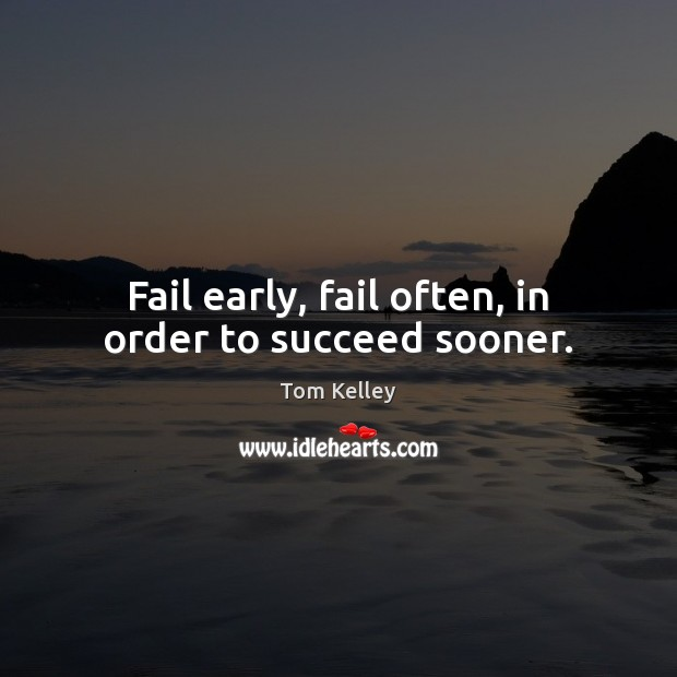 Fail early, fail often, in order to succeed sooner. Image