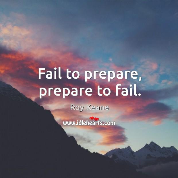 Fail to prepare, prepare to fail. Roy Keane Picture Quote