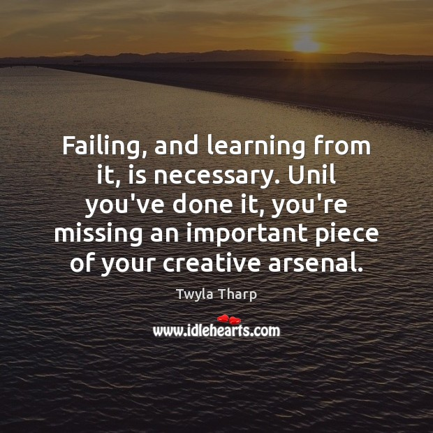 Failing, and learning from it, is necessary. Unil you've done it, you're Twyla Tharp Picture Quote