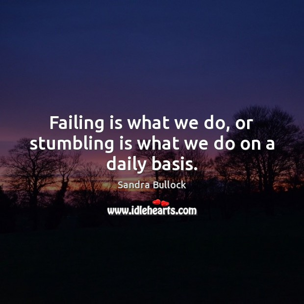 Failing is what we do, or stumbling is what we do on a daily basis. Sandra Bullock Picture Quote