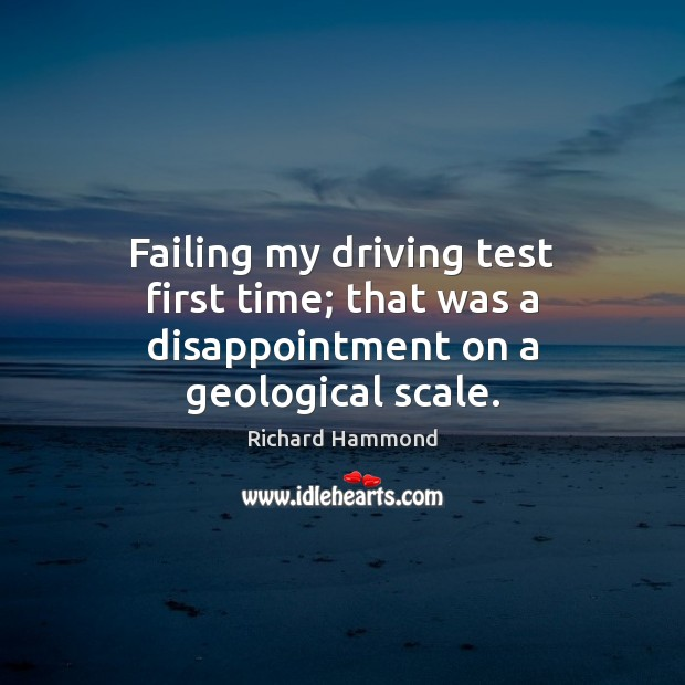 Failing my driving test first time; that was a disappointment on a geological scale. Richard Hammond Picture Quote