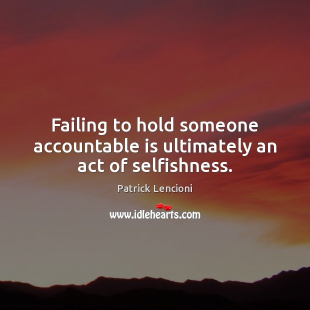 Failing to hold someone accountable is ultimately an act of selfishness. Patrick Lencioni Picture Quote