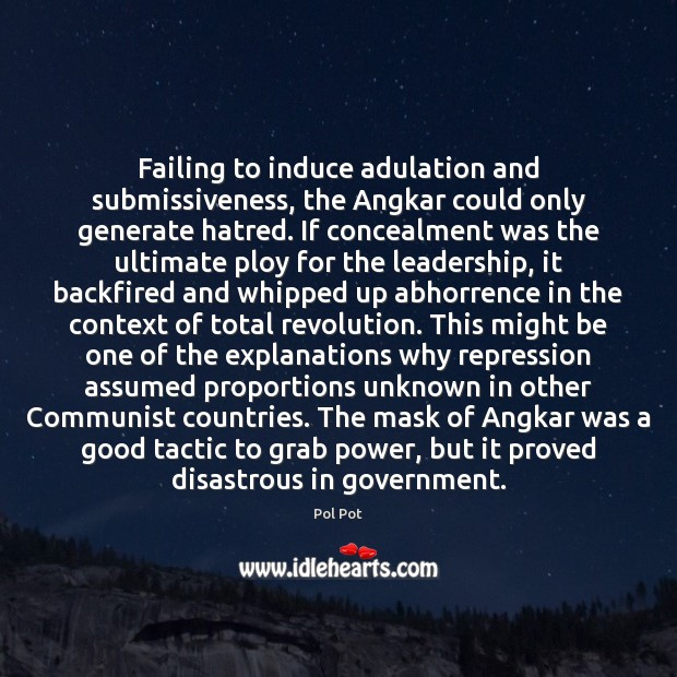 Failing to induce adulation and submissiveness, the Angkar could only generate hatred. Pol Pot Picture Quote