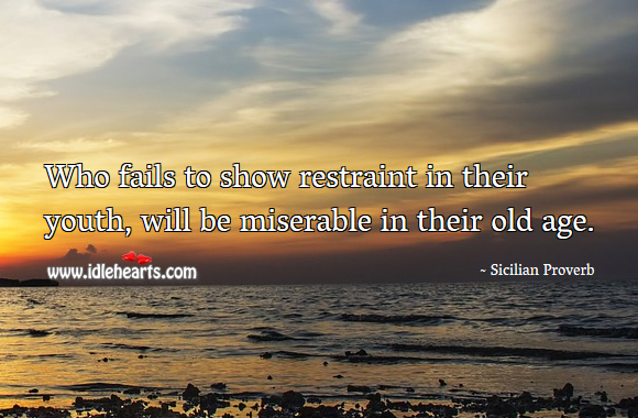 Image, Who fails to show restraint in their youth, will be miserable in their old age.