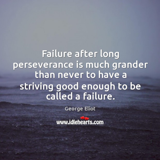 Failure after long perseverance is much grander than never to have a striving good enough to be called a failure. Perseverance Quotes Image