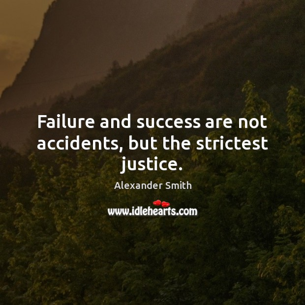 Failure and success are not accidents, but the strictest justice. Alexander Smith Picture Quote