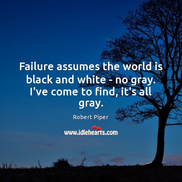 Failure assumes the world is black and white – no gray. I've come to find, it's all gray. Image