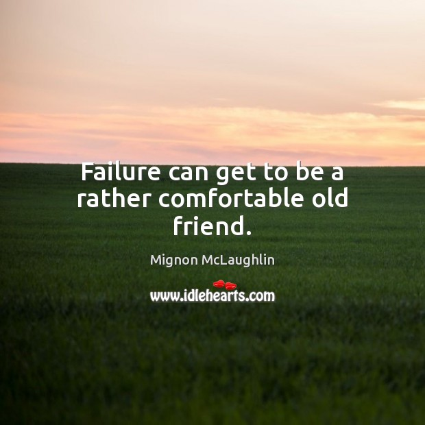 Failure can get to be a rather comfortable old friend. Mignon McLaughlin Picture Quote