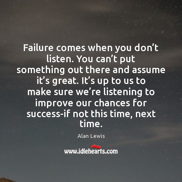 Failure comes when you don't listen. You can't put something Image
