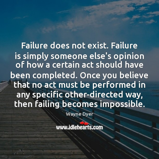 Failure does not exist. Failure is simply someone else's opinion of how Wayne Dyer Picture Quote
