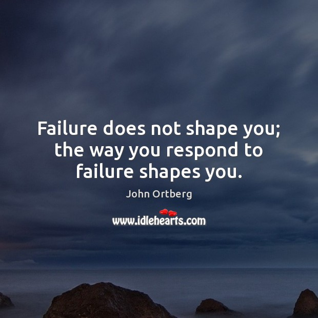 Image, Failure does not shape you; the way you respond to failure shapes you.