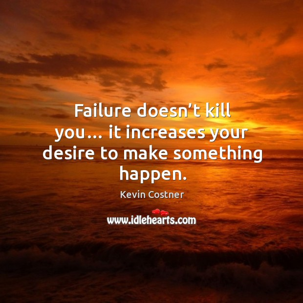 Failure doesn't kill you… it increases your desire to make something happen. Image