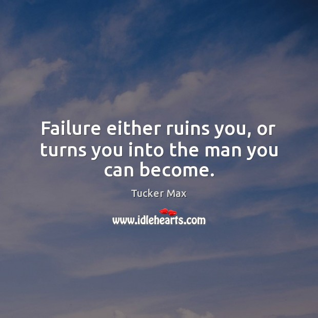 Image, Failure either ruins you, or turns you into the man you can become.