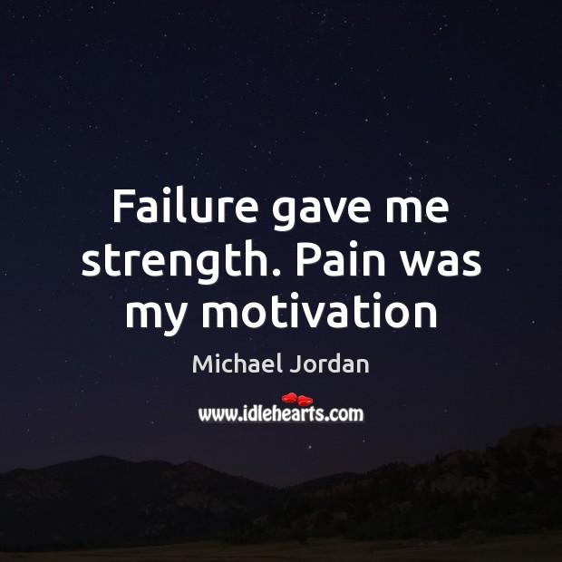 Failure gave me strength. Pain was my motivation Michael Jordan Picture Quote