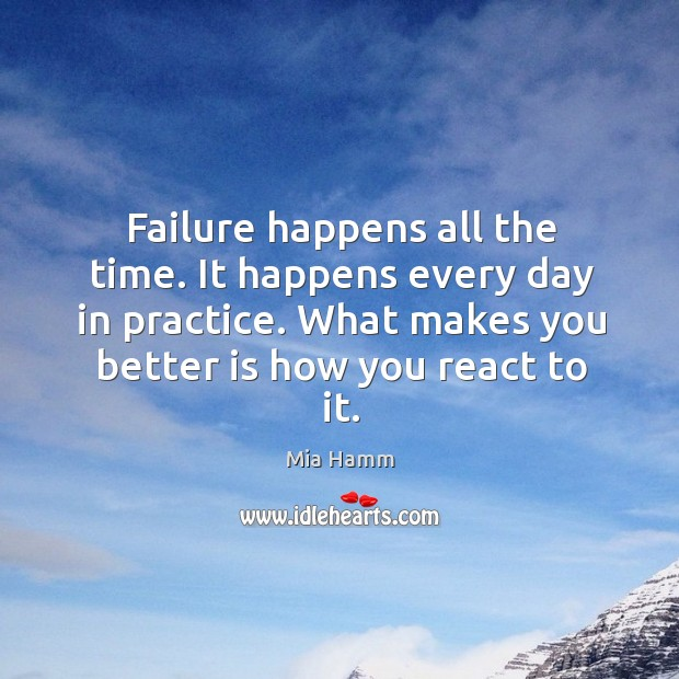 Failure happens all the time. It happens every day in practice. What makes you better is how you react to it. Image