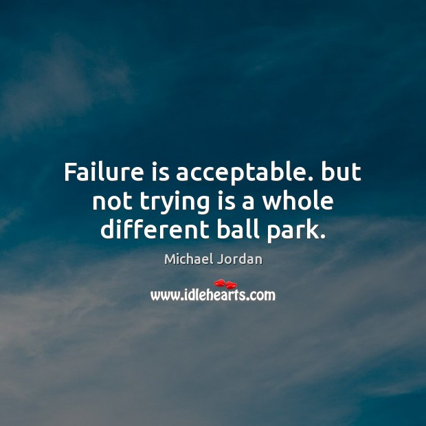 Failure is acceptable. but not trying is a whole different ball park. Michael Jordan Picture Quote
