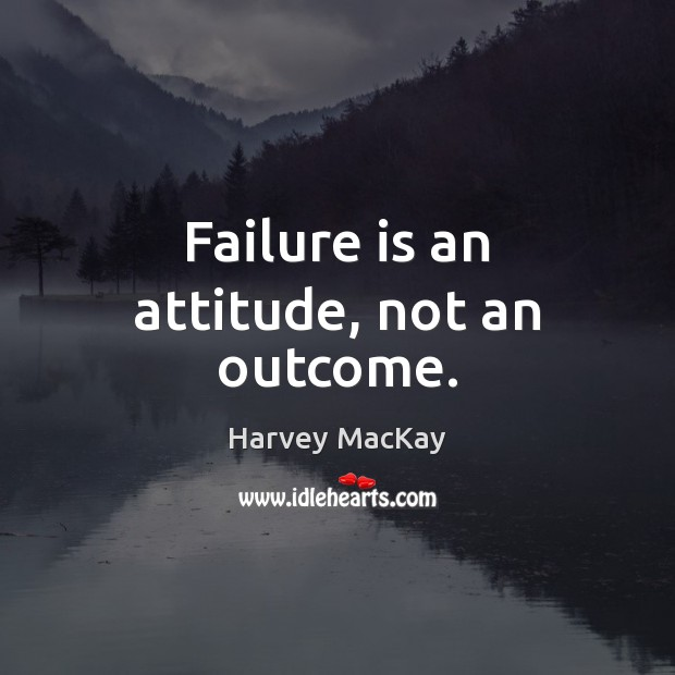 Failure is an attitude, not an outcome. Harvey MacKay Picture Quote