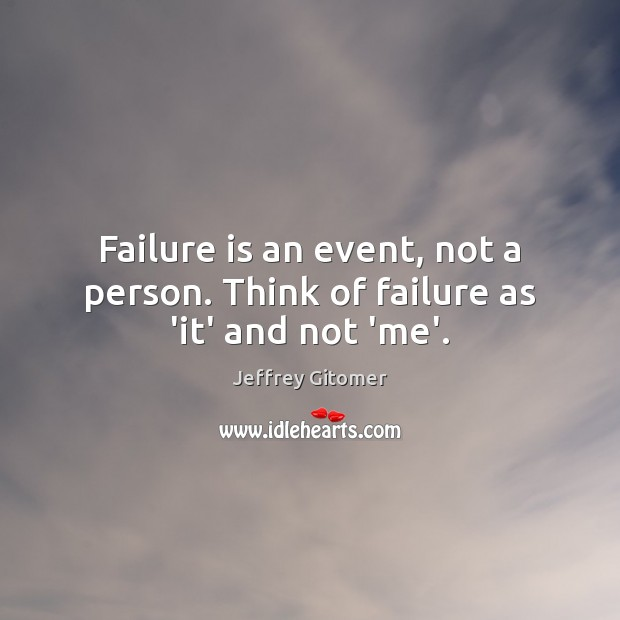 Failure is an event, not a person. Think of failure as 'it' and not 'me'. Jeffrey Gitomer Picture Quote