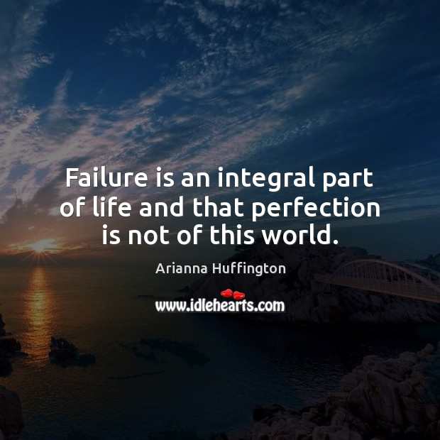 Failure is an integral part of life and that perfection is not of this world. Image