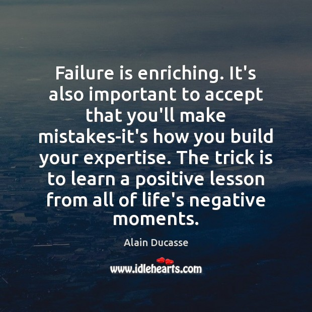 Failure is enriching. It's also important to accept that you'll make mistakes-it's Image