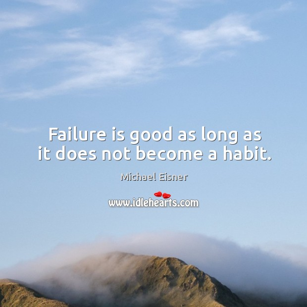 Failure is good as long as it does not become a habit. Image