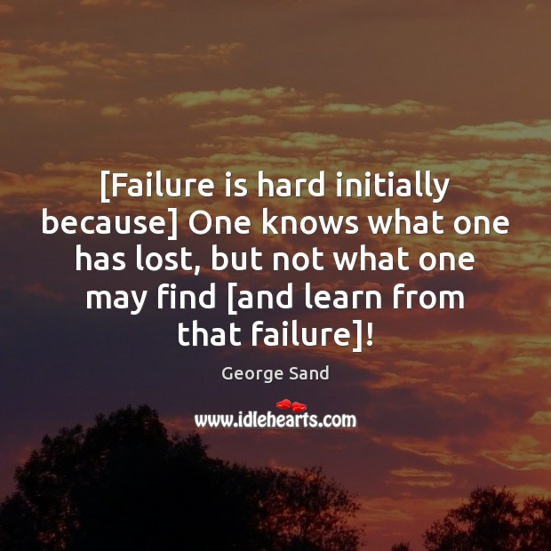 [Failure is hard initially because] One knows what one has lost, but George Sand Picture Quote