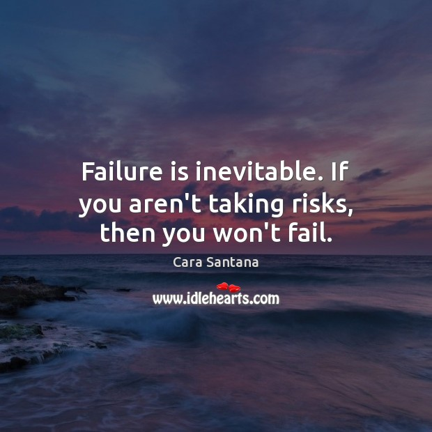 Image, Failure is inevitable. If you aren't taking risks, then you won't fail.