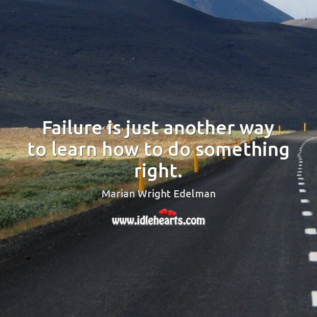 Failure is just another way to learn how to do something right. Marian Wright Edelman Picture Quote