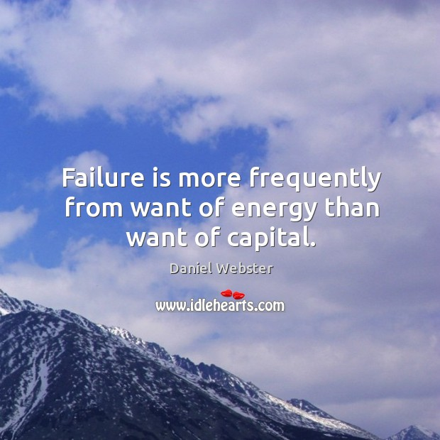 Failure is more frequently from want of energy than want of capital. Image
