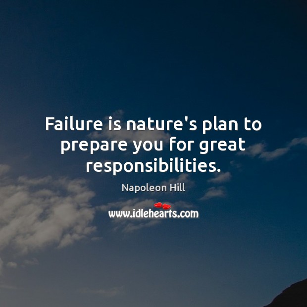 Failure is nature's plan to prepare you for great responsibilities. Napoleon Hill Picture Quote