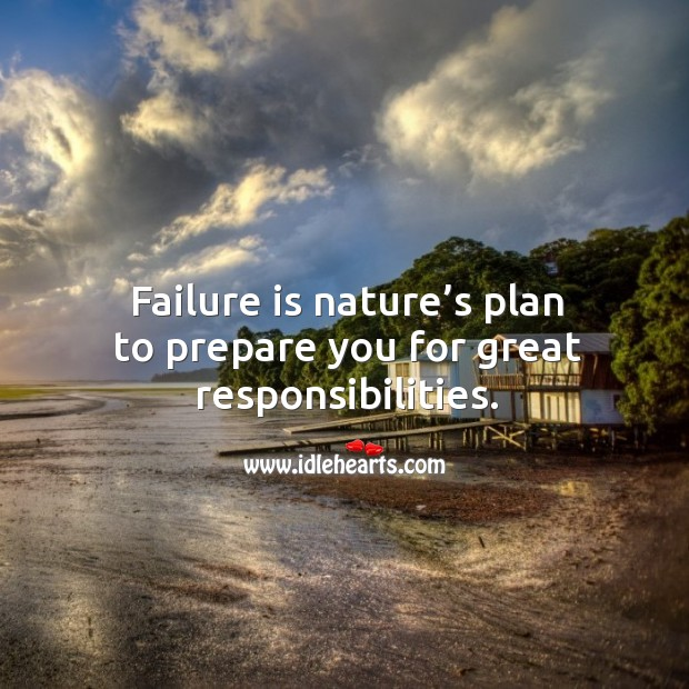 Failure is nature's plan to prepare you for great responsibilities. Image