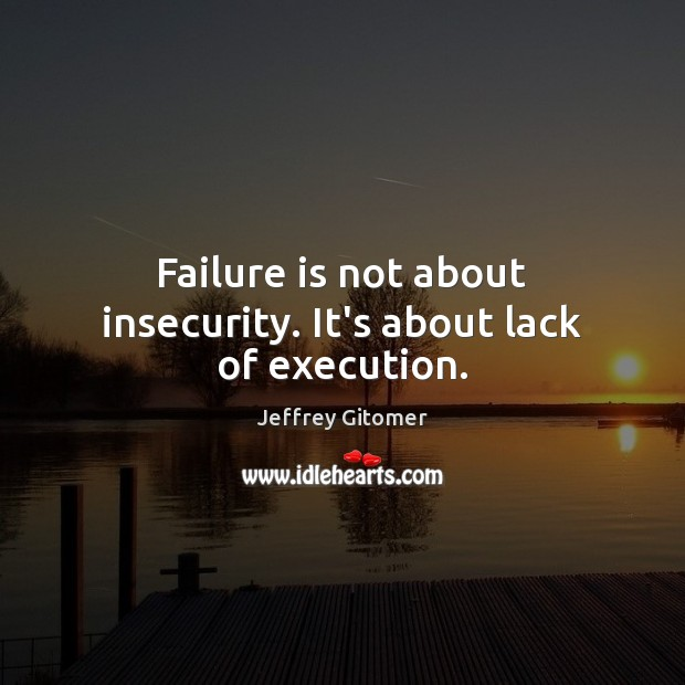 Failure is not about insecurity. It's about lack of execution. Jeffrey Gitomer Picture Quote