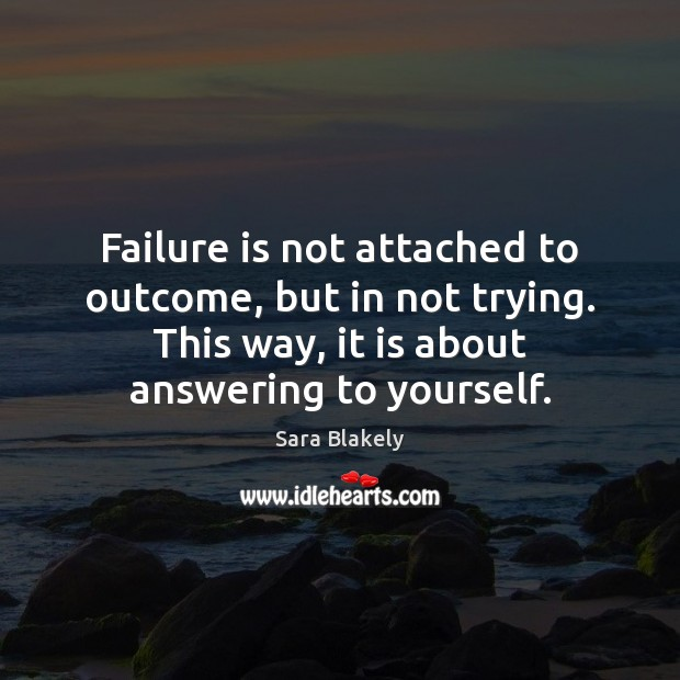 Image, Failure is not attached to outcome, but in not trying. This way,