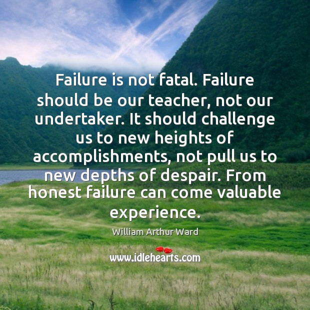 Failure is not fatal. Failure should be our teacher, not our undertaker. Image