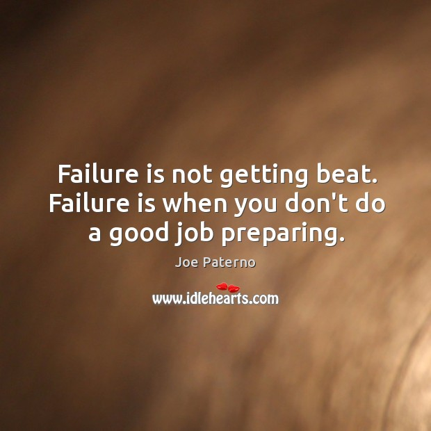 Failure is not getting beat. Failure is when you don't do a good job preparing. Image