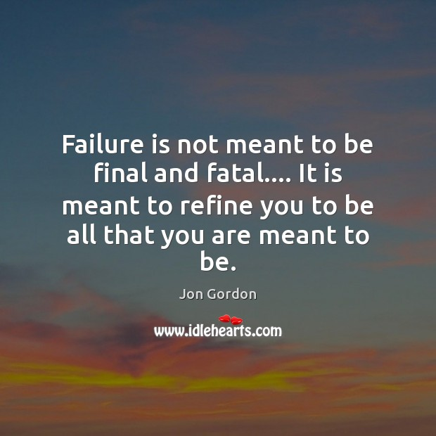 Failure is not meant to be final and fatal…. It is meant Jon Gordon Picture Quote